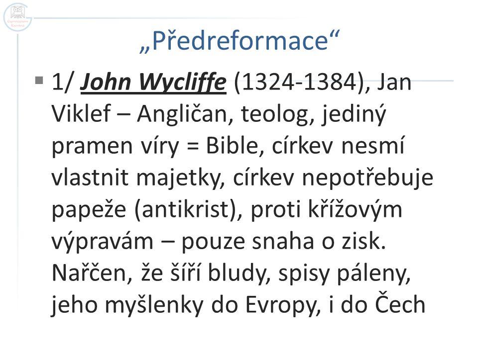  1/ John Wycliffe (1324-1384), Jan Viklef – Angličan, teolog, jediný pramen víry = Bible, církev nesmí vlastnit majetky, církev nepotřebuje papeže (antikrist), proti křížovým výpravám – pouze snaha o zisk.