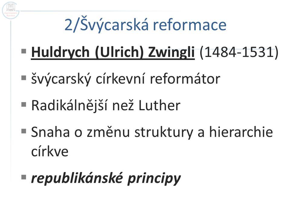  Huldrych (Ulrich) Zwingli (1484-1531)  švýcarský církevní reformátor  Radikálnější než Luther  Snaha o změnu struktury a hierarchie církve  republikánské principy 2/Švýcarská reformace