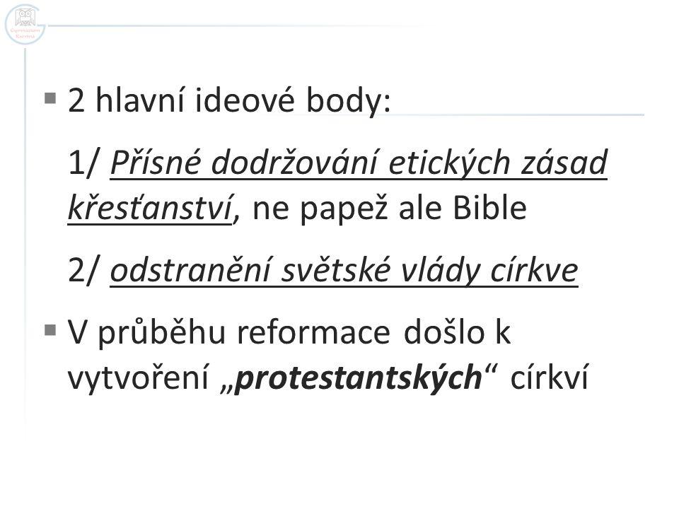 """ 2 hlavní ideové body: 1/ Přísné dodržování etických zásad křesťanství, ne papež ale Bible 2/ odstranění světské vlády církve  V průběhu reformace došlo k vytvoření """"protestantských církví"""