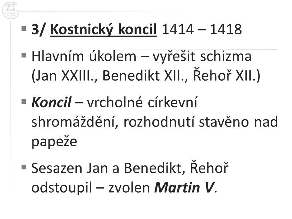  3/ Kostnický koncil 1414 – 1418  Hlavním úkolem – vyřešit schizma (Jan XXIII., Benedikt XII., Řehoř XII.)  Koncil – vrcholné církevní shromáždění, rozhodnutí stavěno nad papeže  Sesazen Jan a Benedikt, Řehoř odstoupil – zvolen Martin V.