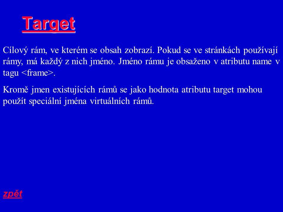 Target Cílový rám, ve kterém se obsah zobrazí. Pokud se ve stránkách používají rámy, má každý z nich jméno. Jméno rámu je obsaženo v atributu name v t