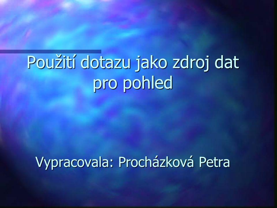 Použití dotazu jako zdroj dat pro pohled Vypracovala: Procházková Petra