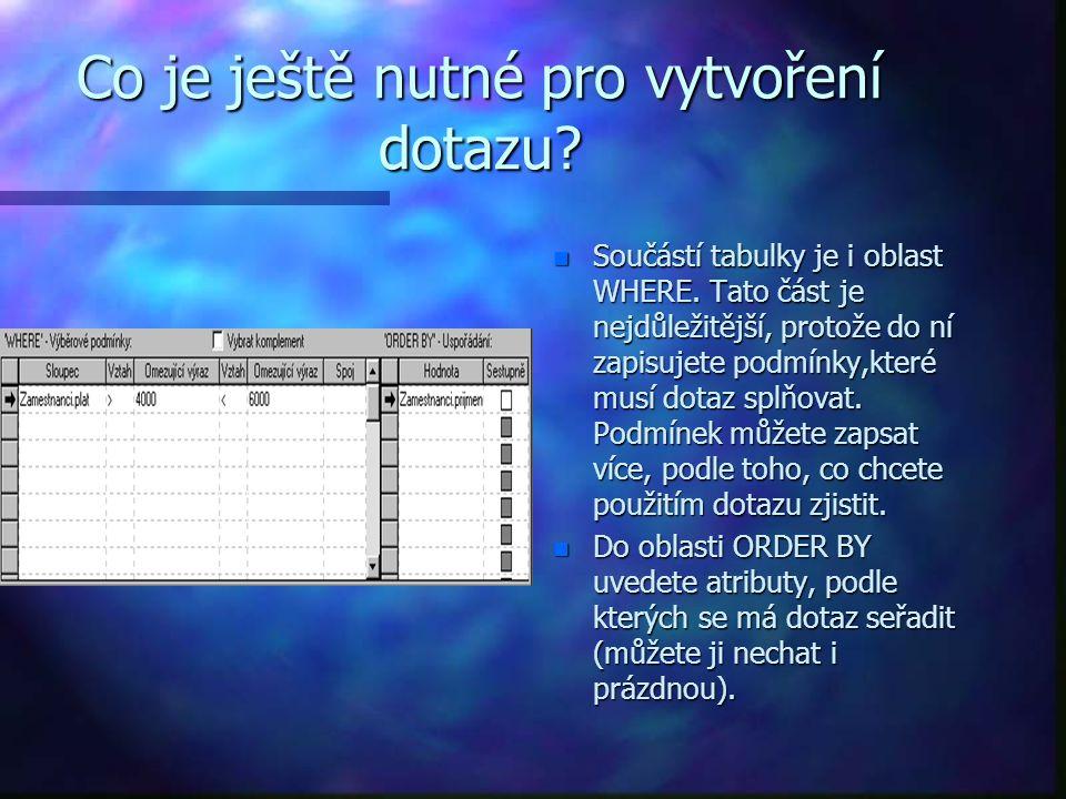 Co je ještě nutné pro vytvoření dotazu. n Součástí tabulky je i oblast WHERE.