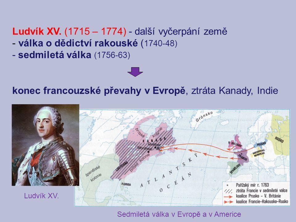 Ludvík XV. (1715 – 1774) - další vyčerpání země - válka o dědictví rakouské ( 1740-48) - sedmiletá válka (1756-63) konec francouzské převahy v Evropě,
