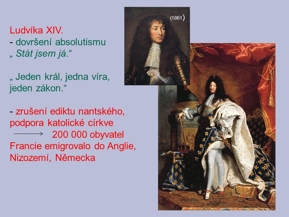 """Ludvíka XIV. - dovršení absolutismu """" Stát jsem já."""" """" Jeden král, jedna víra, jeden zákon."""" - zrušení ediktu nantského, podpora katolické církve 200"""