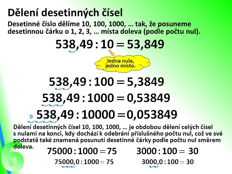 Dělení desetinných čísel Desetinné číslo dělíme 10, 100, 1000, … tak, že posuneme desetinnou čárku o 1, 2, 3, … místa doleva (podle počtu nul). Jedna