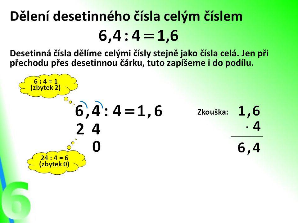 Dělení desetinného čísla celým číslem Desetinná čísla dělíme celými čísly stejně jako čísla celá. Jen při přechodu přes desetinnou čárku, tuto zapíšem