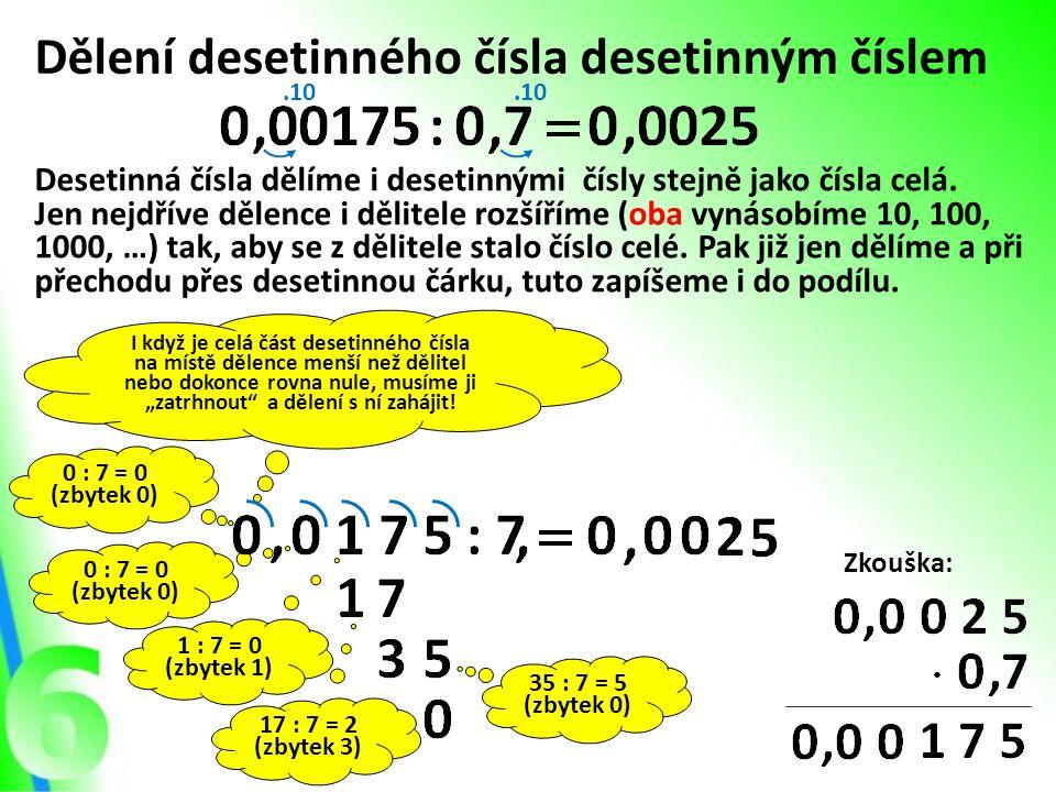 """0 : 7 = 0 (zbytek 0) I když je celá část desetinného čísla na místě dělence menší než dělitel nebo dokonce rovna nule, musíme ji """"zatrhnout"""" a dělení"""
