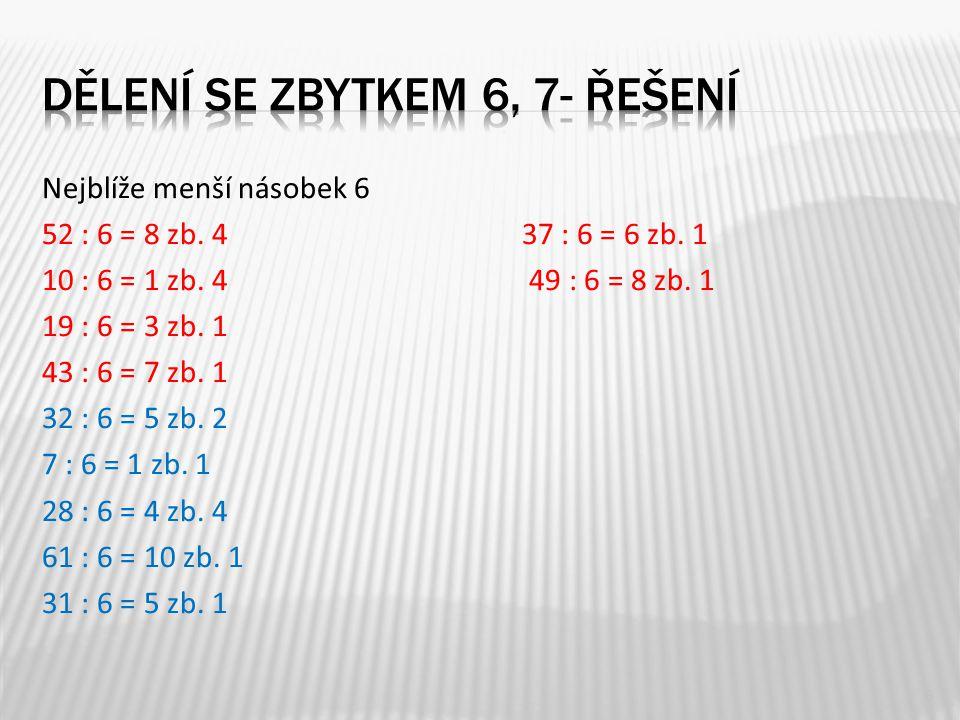 Nejblíže menší násobek 6 52 : 6 = 8 zb. 437 : 6 = 6 zb. 1 10 : 6 = 1 zb. 4 49 : 6 = 8 zb. 1 19 : 6 = 3 zb. 1 43 : 6 = 7 zb. 1 32 : 6 = 5 zb. 2 7 : 6 =