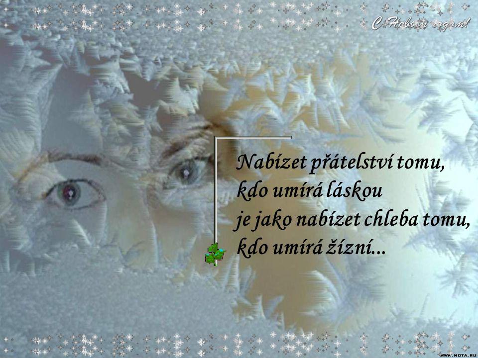 Nabízet přátelství tomu, kdo umírá láskou je jako nabízet chleba tomu, kdo umírá žízní...