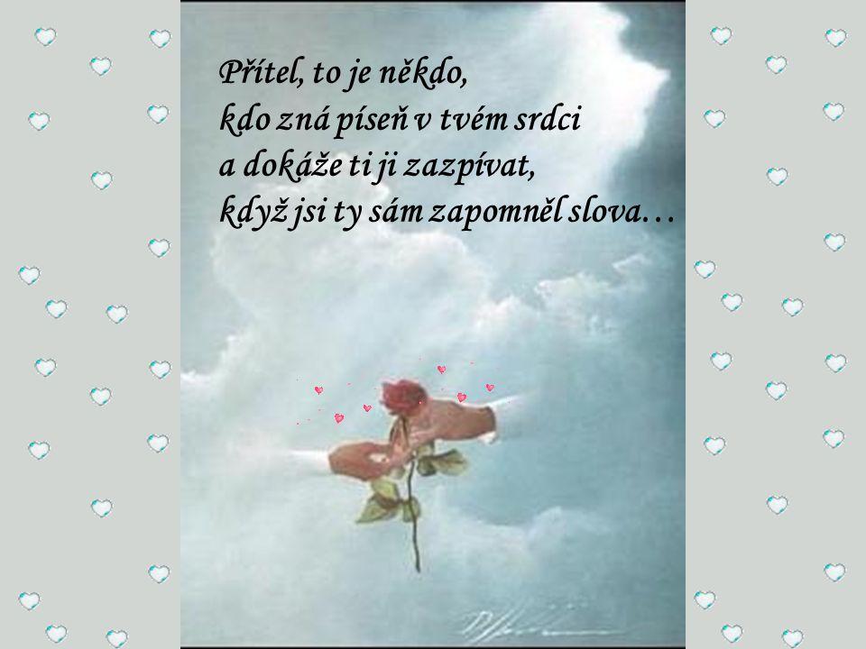 Přítel, to je někdo, kdo zná píseň v tvém srdci a dokáže ti ji zazpívat, když jsi ty sám zapomněl slova…