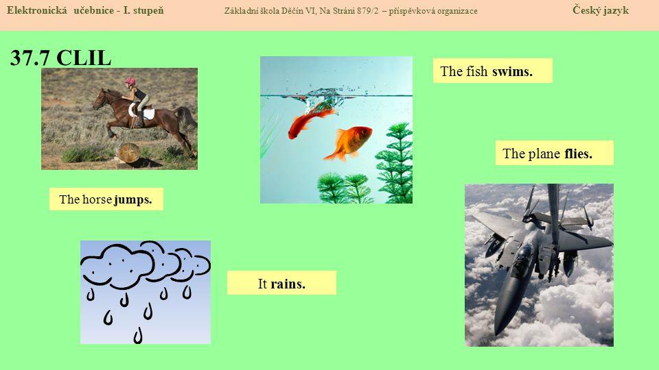 37.7 CLIL Elektronická učebnice - I. stupeň Základní škola Děčín VI, Na Stráni 879/2 – příspěvková organizace Český jazyk It rains. The horse jumps. T