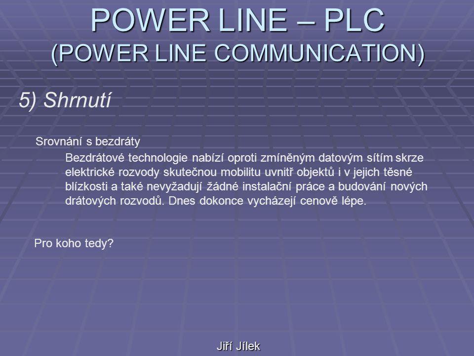 POWER LINE – PLC (POWER LINE COMMUNICATION) Jiří Jílek 5) Shrnutí Srovnání s bezdráty Bezdrátové technologie nabízí oproti zmíněným datovým sítím skrze elektrické rozvody skutečnou mobilitu uvnitř objektů i v jejich těsné blízkosti a také nevyžadují žádné instalační práce a budování nových drátových rozvodů.