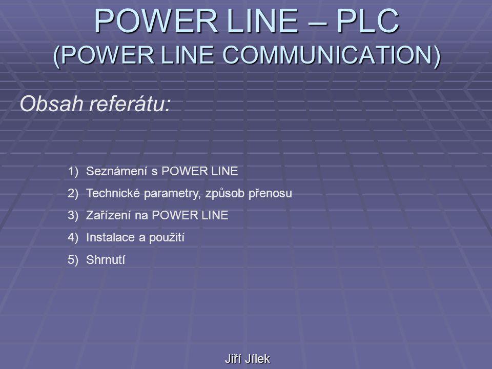 POWER LINE – PLC (POWER LINE COMMUNICATION) Jiří Jílek Obsah referátu: 1)Seznámení s POWER LINE 2)Technické parametry, způsob přenosu 3)Zařízení na POWER LINE 4)Instalace a použití 5)Shrnutí