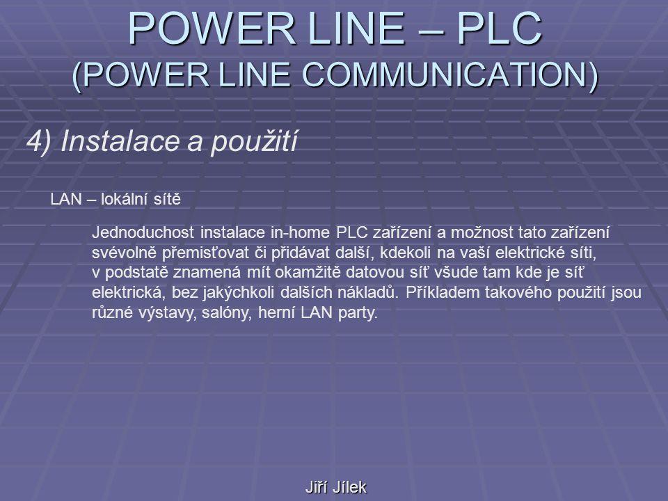 POWER LINE – PLC (POWER LINE COMMUNICATION) Jiří Jílek 4) Instalace a použití LAN – lokální sítě Jednoduchost instalace in-home PLC zařízení a možnost tato zařízení svévolně přemisťovat či přidávat další, kdekoli na vaší elektrické síti, v podstatě znamená mít okamžitě datovou síť všude tam kde je síť elektrická, bez jakýchkoli dalších nákladů.