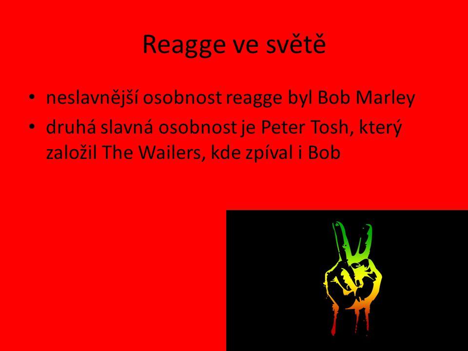 Reagge ve světě neslavnější osobnost reagge byl Bob Marley druhá slavná osobnost je Peter Tosh, který založil The Wailers, kde zpíval i Bob