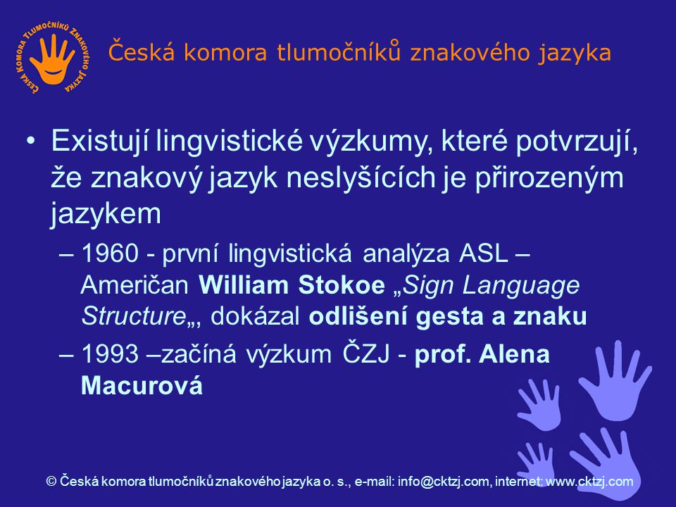 """Česká komora tlumočníků znakového jazyka Existují lingvistické výzkumy, které potvrzují, že znakový jazyk neslyšících je přirozeným jazykem –1960 - první lingvistická analýza ASL – Američan William Stokoe """"Sign Language Structure"""", dokázal odlišení gesta a znaku –1993 –začíná výzkum ČZJ - prof."""