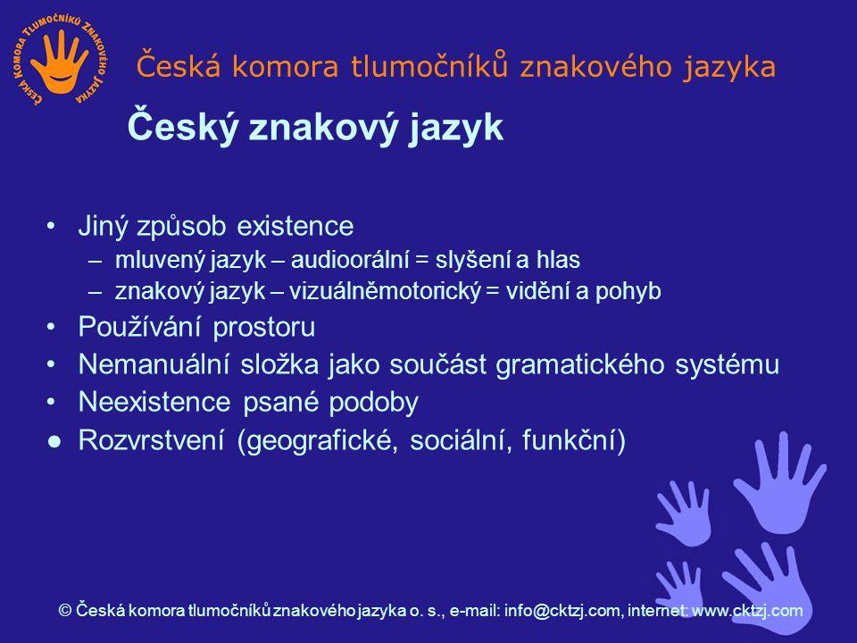 Jiný způsob existence –mluvený jazyk – audioorální = slyšení a hlas –znakový jazyk – vizuálněmotorický = vidění a pohyb Používání prostoru Nemanuální složka jako součást gramatického systému Neexistence psané podoby ●Rozvrstvení (geografické, sociální, funkční) Česká komora tlumočníků znakového jazyka © Česká komora tlumočníků znakového jazyka o.
