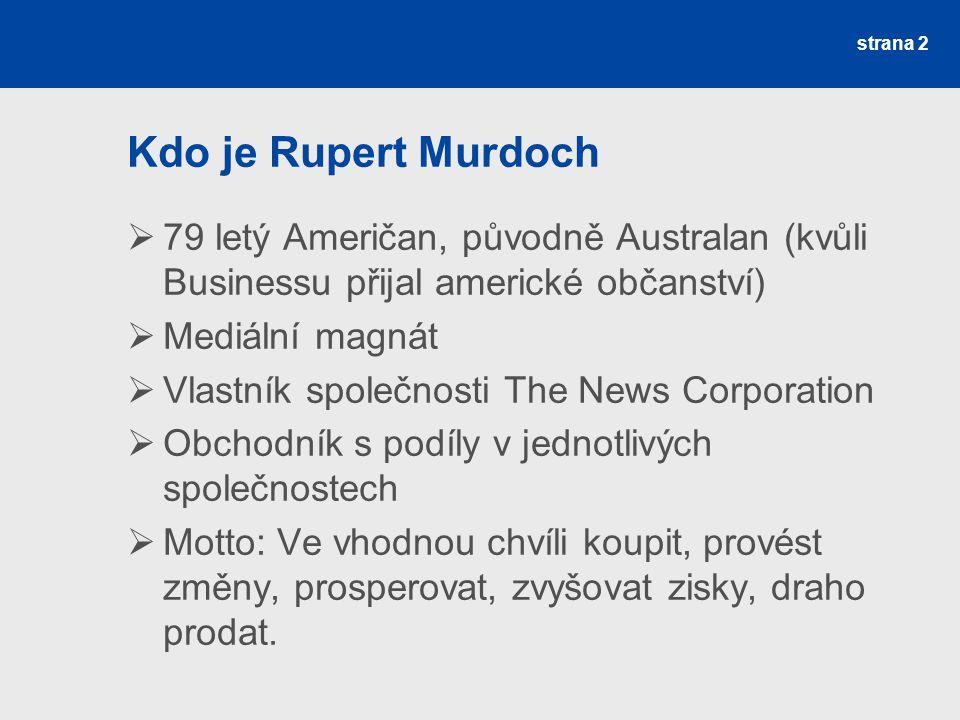 strana 2 Kdo je Rupert Murdoch  79 letý Američan, původně Australan (kvůli Businessu přijal americké občanství)  Mediální magnát  Vlastník společnosti The News Corporation  Obchodník s podíly v jednotlivých společnostech  Motto: Ve vhodnou chvíli koupit, provést změny, prosperovat, zvyšovat zisky, draho prodat.
