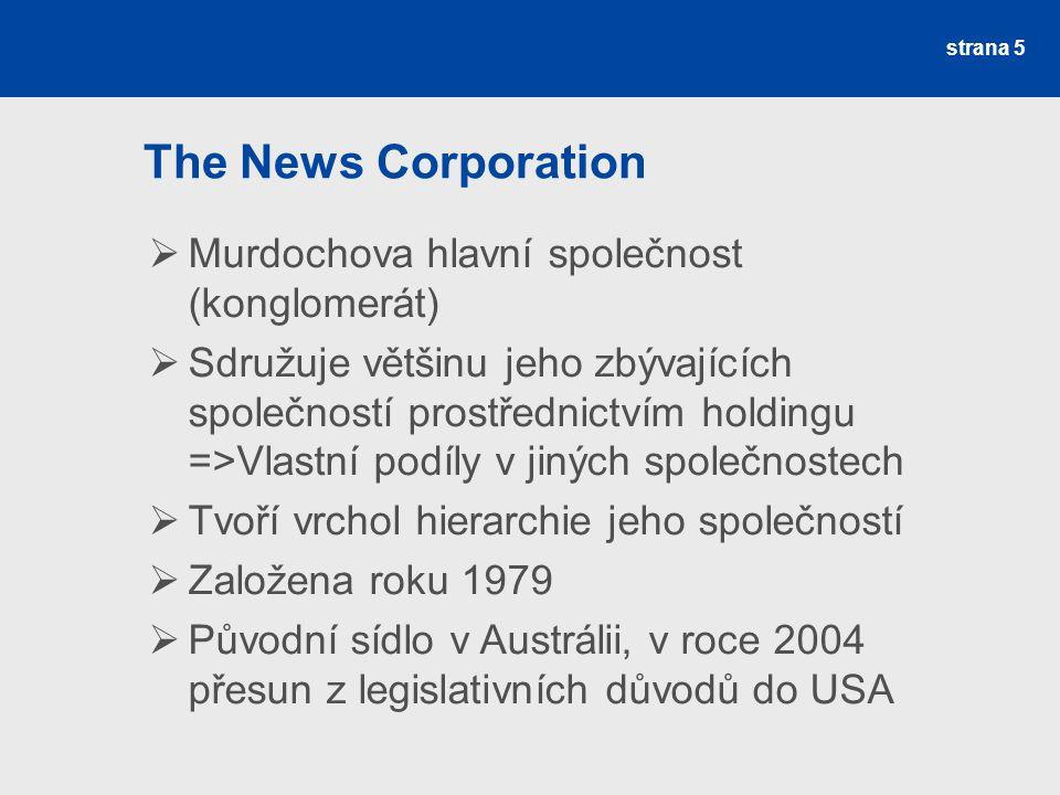 strana 5 The News Corporation  Murdochova hlavní společnost (konglomerát)  Sdružuje většinu jeho zbývajících společností prostřednictvím holdingu =>Vlastní podíly v jiných společnostech  Tvoří vrchol hierarchie jeho společností  Založena roku 1979  Původní sídlo v Austrálii, v roce 2004 přesun z legislativních důvodů do USA