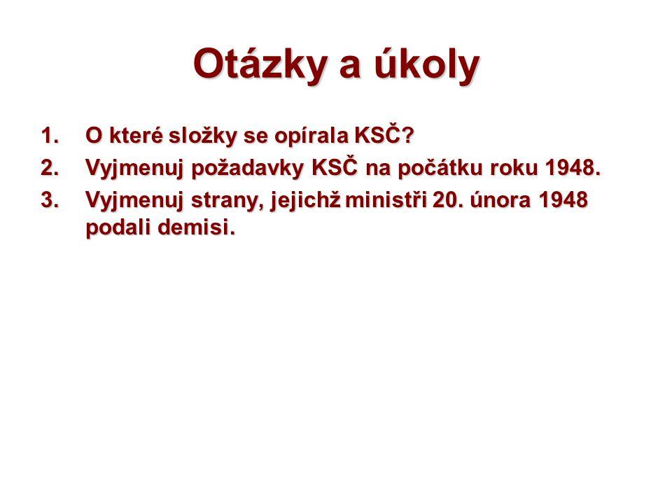 Otázky a úkoly 1.O které složky se opírala KSČ? 2.Vyjmenuj požadavky KSČ na počátku roku 1948. 3.Vyjmenuj strany, jejichž ministři 20. února 1948 poda