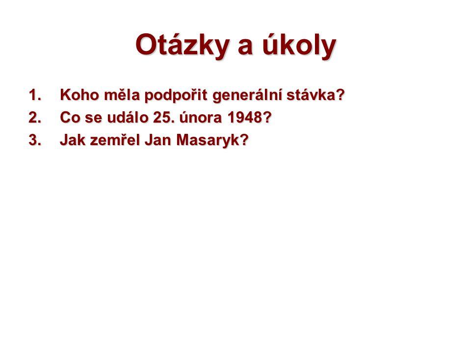 Otázky a úkoly 1.Koho měla podpořit generální stávka? 2.Co se událo 25. února 1948? 3.Jak zemřel Jan Masaryk?