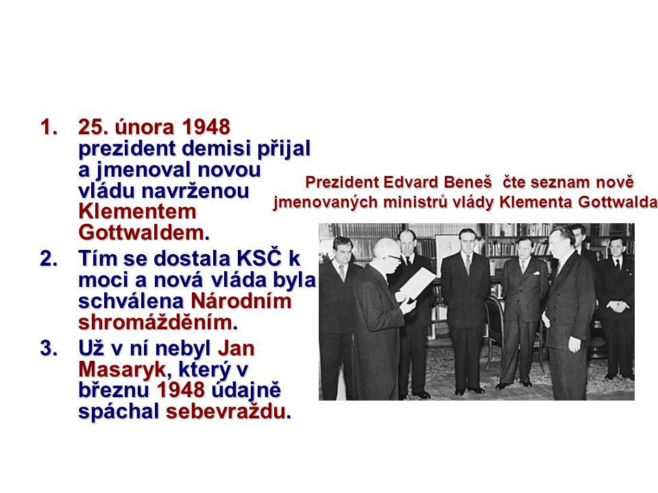 1.25. února 1948 prezident demisi přijal a jmenoval novou vládu navrženou Klementem Gottwaldem. 2.Tím se dostala KSČ k moci a nová vláda byla schválen