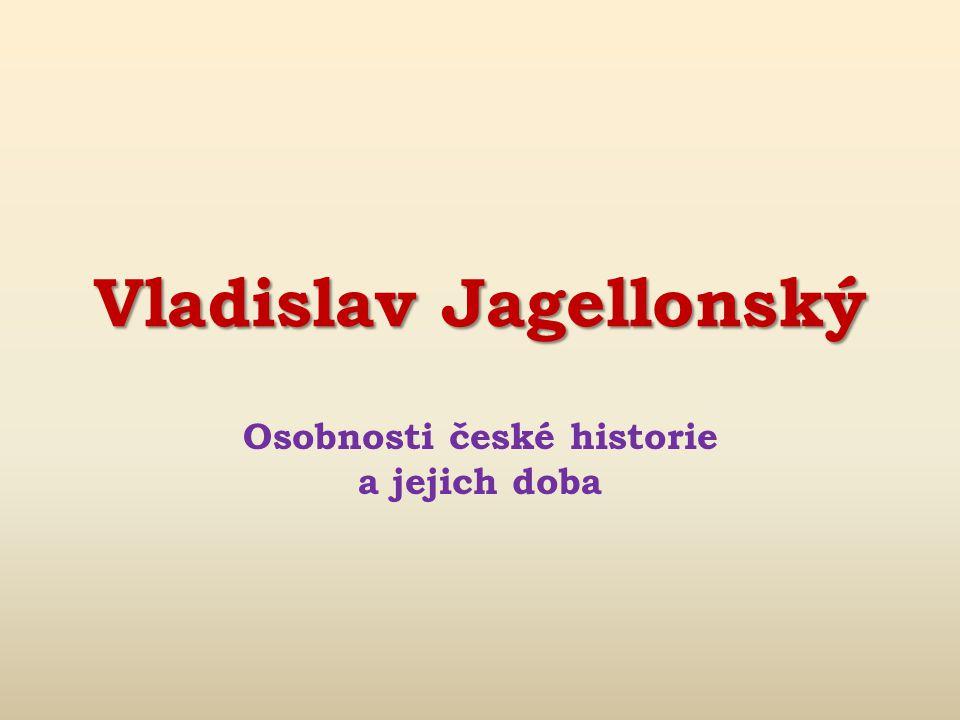 Vladislav Jagellonský Osobnosti české historie a jejich doba