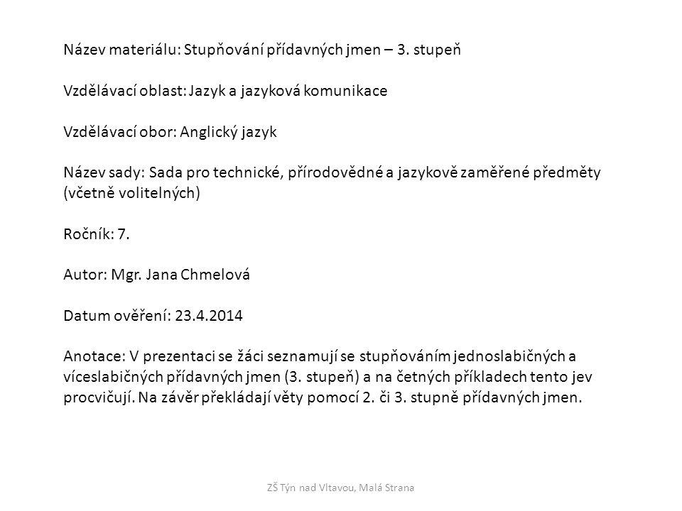ZŠ Týn nad Vltavou, Malá Strana Název materiálu: Stupňování přídavných jmen – 3. stupeň Vzdělávací oblast: Jazyk a jazyková komunikace Vzdělávací obor