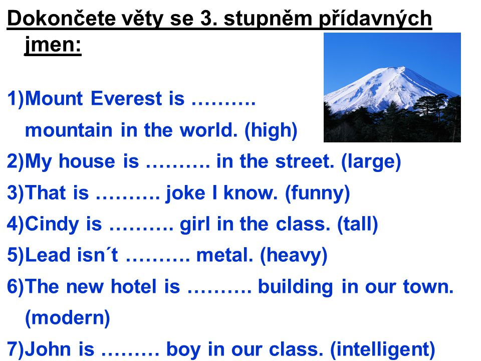 Dokončete věty se 3. stupněm přídavných jmen: 1)Mount Everest is ………. mountain in the world. (high) 2)My house is ………. in the street. (large) 3)That i