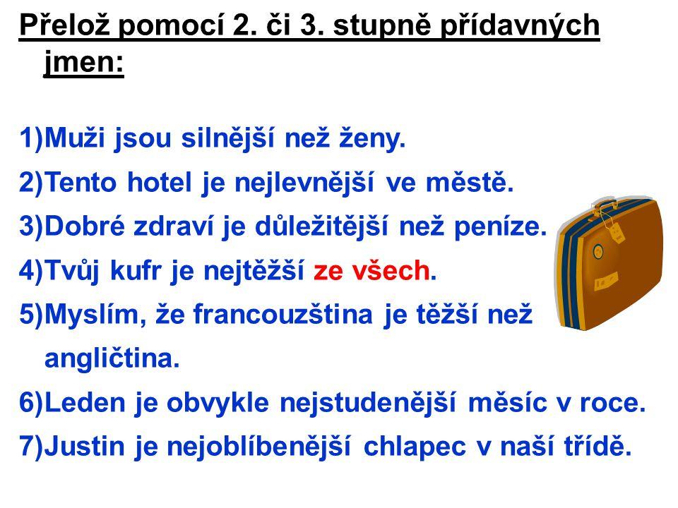 Přelož pomocí 2. či 3. stupně přídavných jmen: 1)Muži jsou silnější než ženy. 2)Tento hotel je nejlevnější ve městě. 3)Dobré zdraví je důležitější než