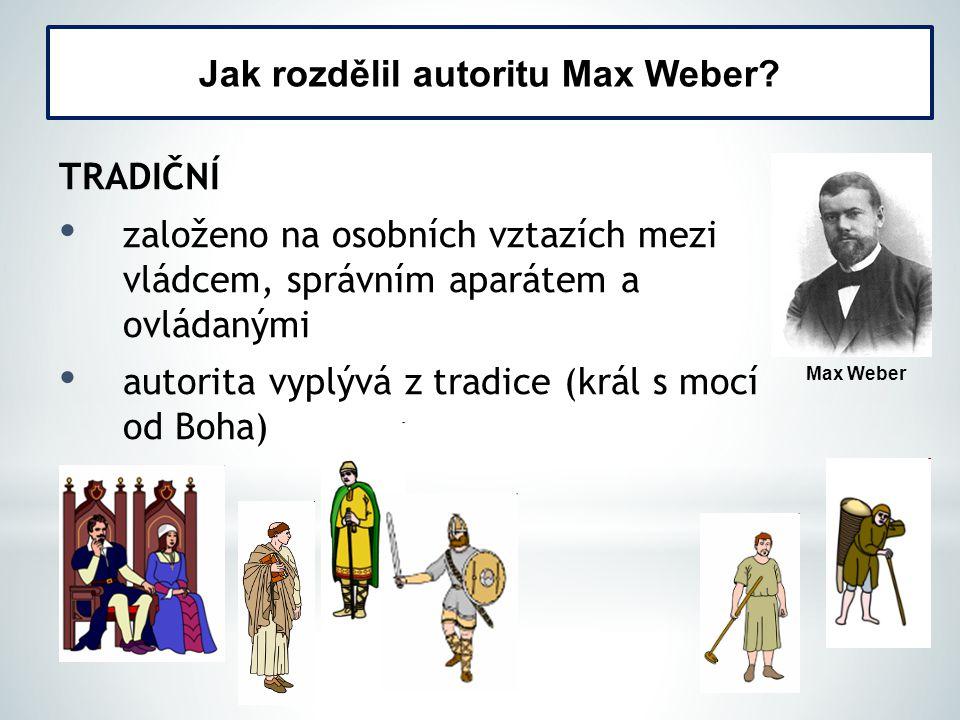 TRADIČNÍ založeno na osobních vztazích mezi vládcem, správním aparátem a ovládanými autorita vyplývá z tradice (král s mocí od Boha) Jak rozdělil autoritu Max Weber.