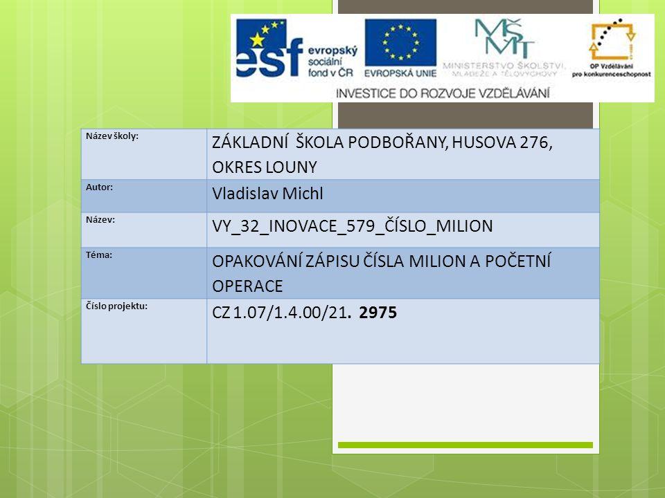 Název školy: ZÁKLADNÍ ŠKOLA PODBOŘANY, HUSOVA 276, OKRES LOUNY Autor: Vladislav Michl Název: VY_32_INOVACE_579_ČÍSLO_MILION Téma: OPAKOVÁNÍ ZÁPISU ČÍSLA MILION A POČETNÍ OPERACE Číslo projektu: CZ 1.07/1.4.00/21.