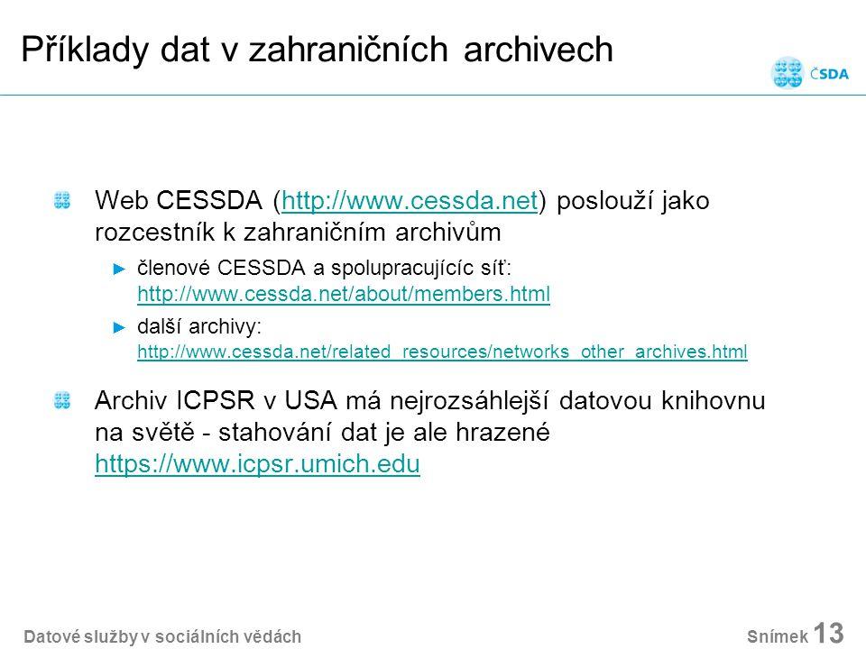 Příklady dat v zahraničních archivech Web CESSDA (http://www.cessda.net) poslouží jako rozcestník k zahraničním archivůmhttp://www.cessda.net ► členové CESSDA a spolupracujícíc síť: http://www.cessda.net/about/members.html http://www.cessda.net/about/members.html ► další archivy: http://www.cessda.net/related_resources/networks_other_archives.html http://www.cessda.net/related_resources/networks_other_archives.html Archiv ICPSR v USA má nejrozsáhlejší datovou knihovnu na světě - stahování dat je ale hrazené https://www.icpsr.umich.edu https://www.icpsr.umich.edu Datové služby v sociálních vědách Snímek 13