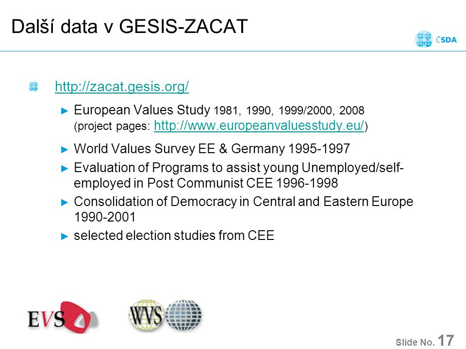 Další data v GESIS-ZACAT http://zacat.gesis.org/ ► European Values Study 1981, 1990, 1999/2000, 2008 (project pages: http://www.europeanvaluesstudy.eu/ ) http://www.europeanvaluesstudy.eu/ ► World Values Survey EE & Germany 1995-1997 ► Evaluation of Programs to assist young Unemployed/self- employed in Post Communist CEE 1996-1998 ► Consolidation of Democracy in Central and Eastern Europe 1990-2001 ► selected election studies from CEE Slide No.