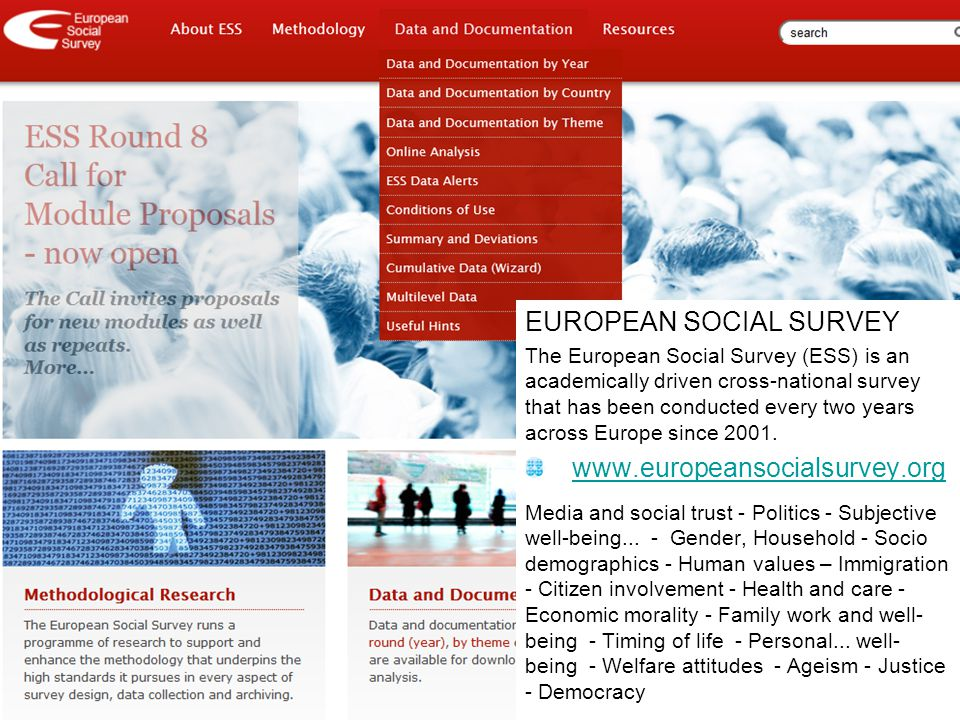 EUROPEAN SOCIAL SURVEY The European Social Survey (ESS) is an academically driven cross-national survey that has been conducted every two years across