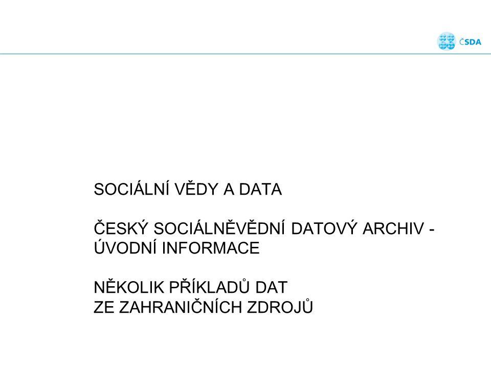 SOCIÁLNÍ VĚDY A DATA ČESKÝ SOCIÁLNĚVĚDNÍ DATOVÝ ARCHIV - ÚVODNÍ INFORMACE NĚKOLIK PŘÍKLADŮ DAT ZE ZAHRANIČNÍCH ZDROJŮ