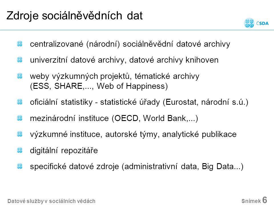 Zdroje sociálněvědních dat centralizované (národní) sociálněvědní datové archivy univerzitní datové archivy, datové archivy knihoven weby výzkumných projektů, tématické archivy (ESS, SHARE,..., Web of Happiness) oficiální statistiky - statistické úřady (Eurostat, národní s.ú.) mezinárodní instituce (OECD, World Bank,...) výzkumné instituce, autorské týmy, analytické publikace digitální repozitáře specifické datové zdroje (administrativní data, Big Data...) Datové služby v sociálních vědách Snímek 6
