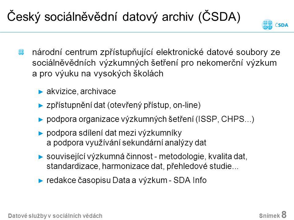 Datové služby v sociálních vědách Snímek 8 Český sociálněvědní datový archiv (ČSDA) národní centrum zpřístupňující elektronické datové soubory ze sociálněvědních výzkumných šetření pro nekomerční výzkum a pro výuku na vysokých školách ► akvizice, archivace ► zpřístupnění dat (otevřený přístup, on-line) ► podpora organizace výzkumných šetření (ISSP, CHPS...) ► podpora sdílení dat mezi výzkumníky a podpora využívání sekundární analýzy dat ► související výzkumná činnost - metodologie, kvalita dat, standardizace, harmonizace dat, přehledové studie...