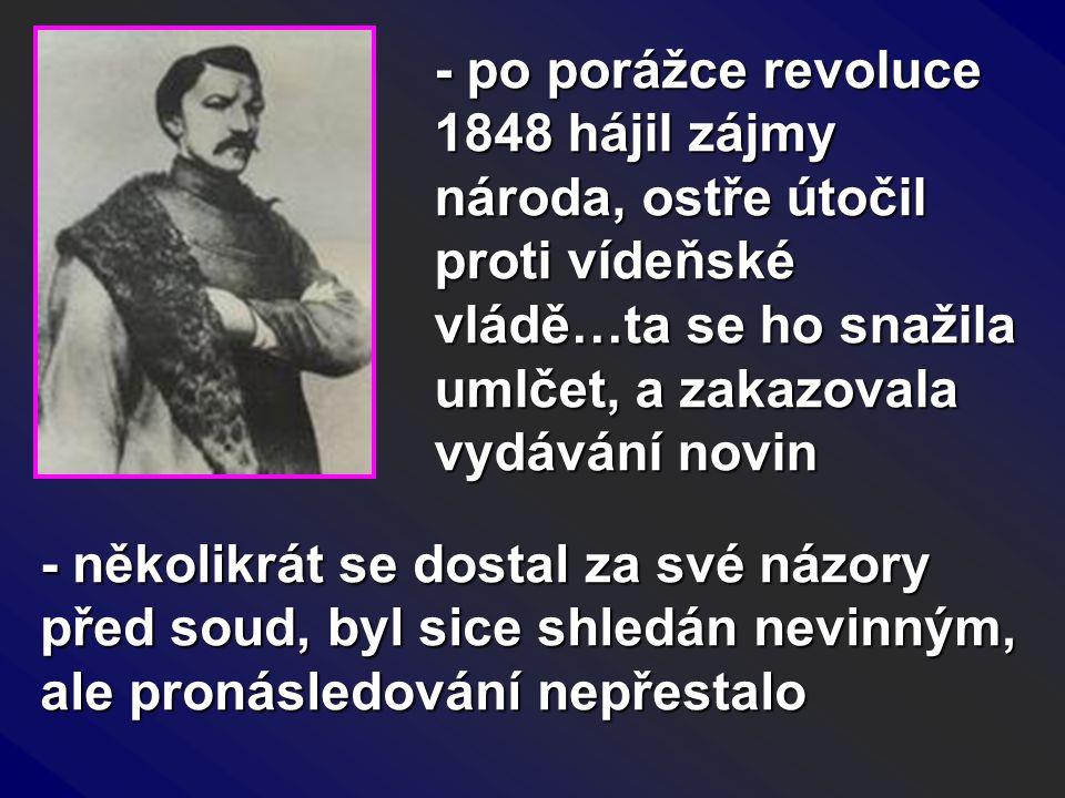 - po porážce revoluce 1848 hájil zájmy národa, ostře útočil proti vídeňské vládě…ta se ho snažila umlčet, a zakazovala vydávání novin - několikrát se