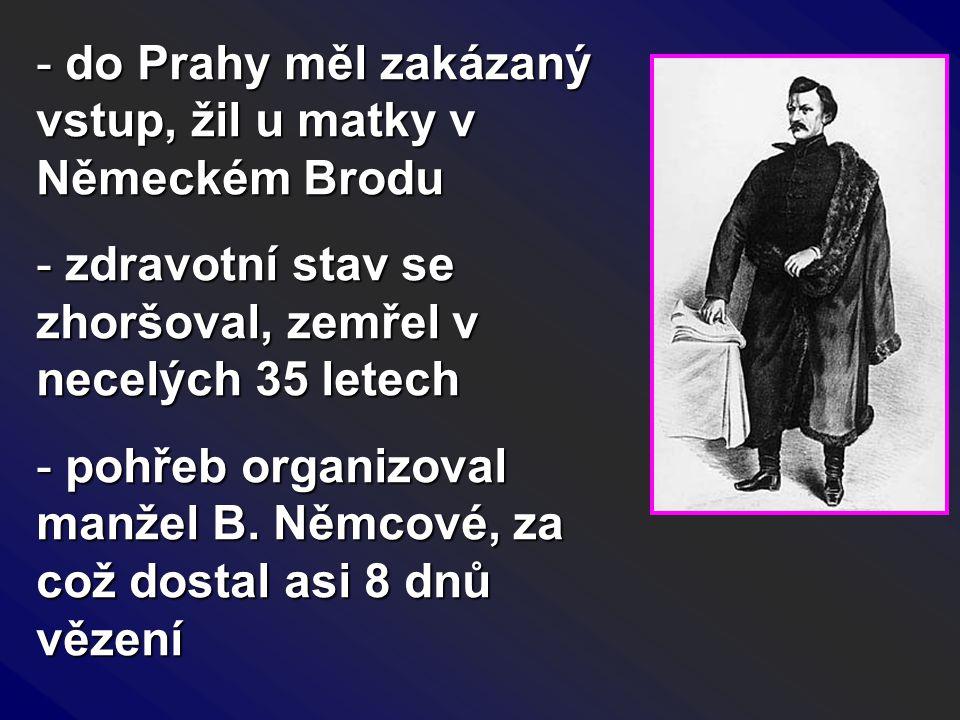 - do Prahy měl zakázaný vstup, žil u matky v Německém Brodu - zdravotní stav se zhoršoval, zemřel v necelých 35 letech - pohřeb organizoval manžel B.