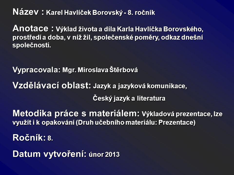 Název : Karel Havlíček Borovský - 8. ročník Anotace : Výklad života a díla Karla Havlíčka Borovského, prostředí a doba, v níž žil, společenské poměry,