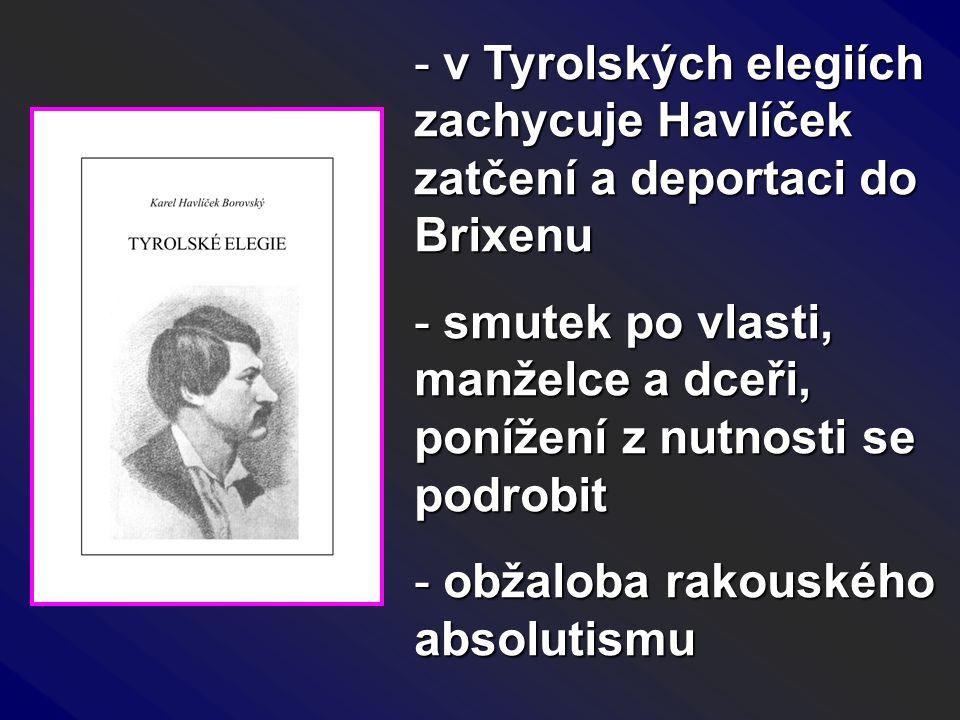 - v Tyrolských elegiích zachycuje Havlíček zatčení a deportaci do Brixenu - smutek po vlasti, manželce a dceři, ponížení z nutnosti se podrobit - obža