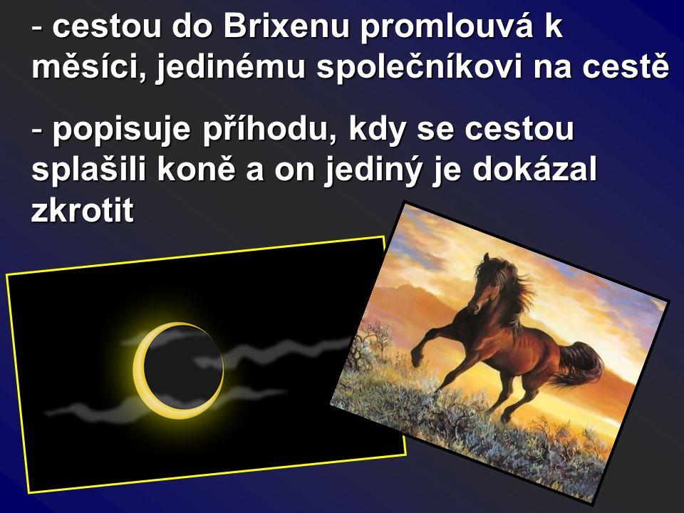 - cestou do Brixenu promlouvá k měsíci, jedinému společníkovi na cestě - popisuje příhodu, kdy se cestou splašili koně a on jediný je dokázal zkrotit