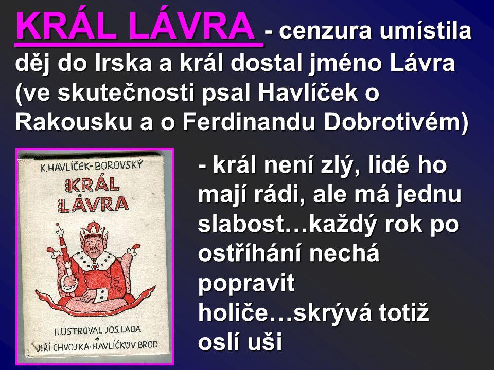 KRÁL LÁVRA - cenzura umístila děj do Irska a král dostal jméno Lávra (ve skutečnosti psal Havlíček o Rakousku a o Ferdinandu Dobrotivém) - král není z