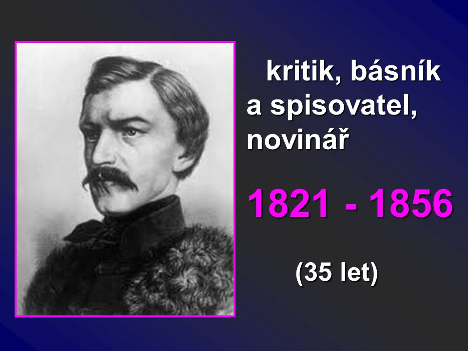 kritik, básník a spisovatel, novinář kritik, básník a spisovatel, novinář 1821 - 1856 (35 let) (35 let)