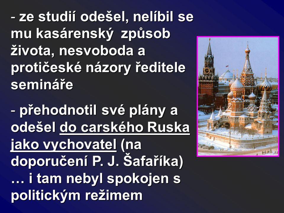 - ze studií odešel, nelíbil se mu kasárenský způsob života, nesvoboda a protičeské názory ředitele semináře - přehodnotil své plány a odešel do carské