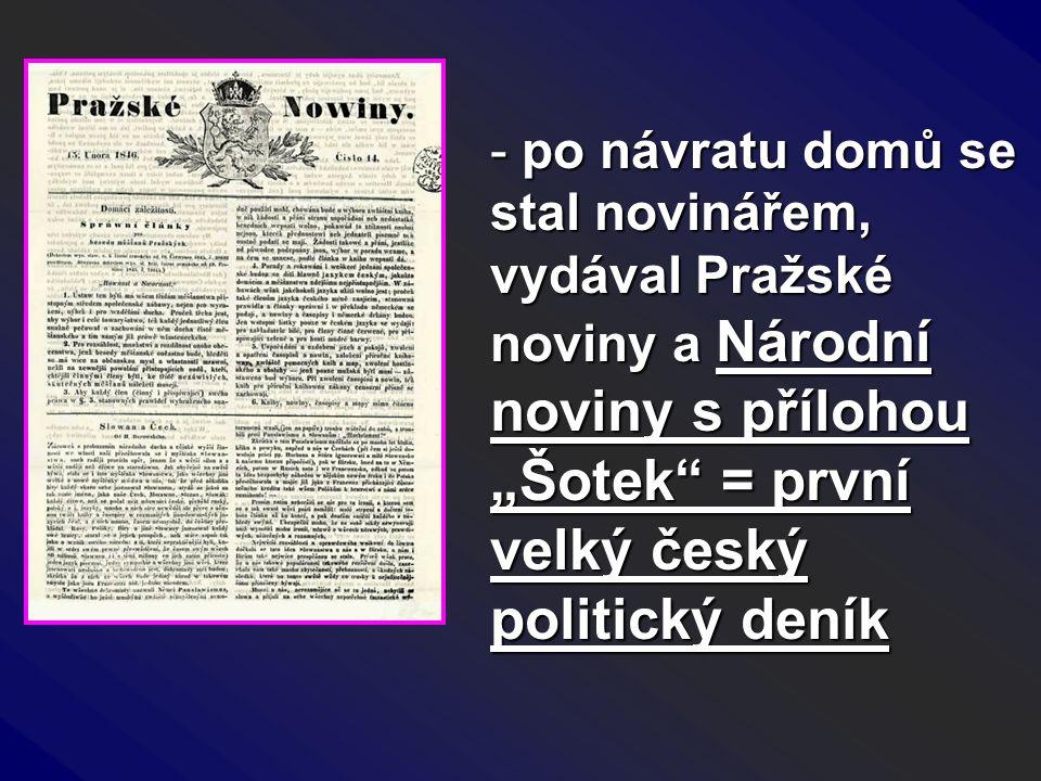 """- po návratu domů se stal novinářem, vydával Pražské noviny a Národní noviny s přílohou """"Šotek"""" = první velký český politický deník"""