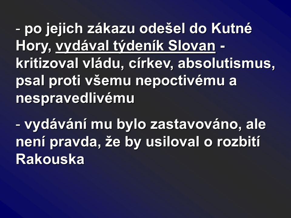 - po jejich zákazu odešel do Kutné Hory, vydával týdeník Slovan - kritizoval vládu, církev, absolutismus, psal proti všemu nepoctivému a nespravedlivé