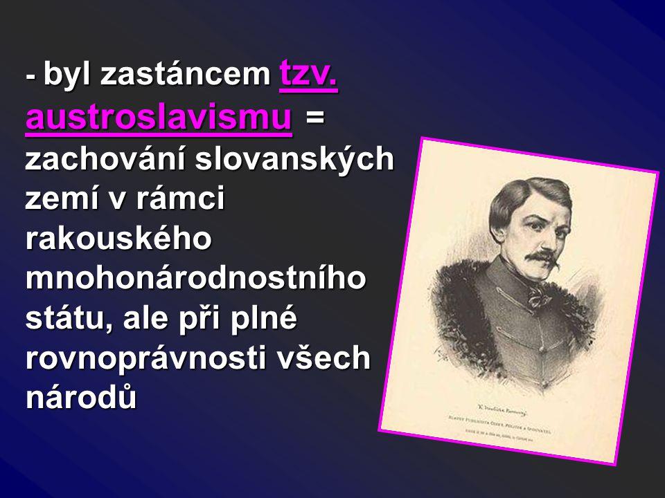 - byl zastáncem tzv. austroslavismu = zachování slovanských zemí v rámci rakouského mnohonárodnostního státu, ale při plné rovnoprávnosti všech národů